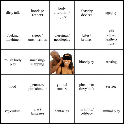 kink bingo card image cardset1-284.jpg || row 1: | dirty talk | bondage (other) | body alteration / injury | chastity devices | ageplay || row 2: | fucking machines | sleepy / unconscious | piercings / needleplay | bites / bruises | silk velvet feathers furs || row 3: | rough body play | smacking / slapping | wildcard (icon #21 contains: sensory deprivation) | bloodplay | teasing || row 4: | food | penance / punishment | genital torture | plushie or furry kink | service || row 5: | voyeurism | class fantasies | tentacles | virginity / celibacy | animal play